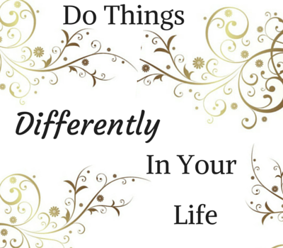 Do Things Differently In Your Life