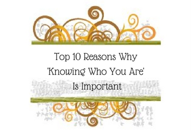 Top 10 Reasons Why 'Knowing Who You Are' Is Important